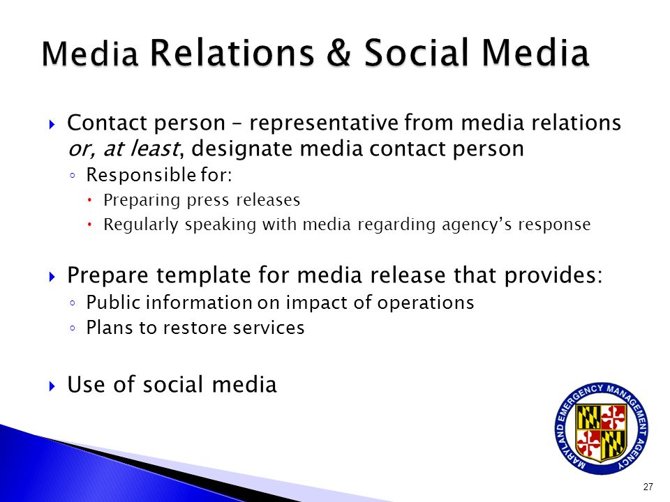  Contact person – representative from media relations or, at least, designate media contact person ◦ Responsible for:  Preparing press releases  Regularly speaking with media regarding agency's response  Prepare template for media release that provides: ◦ Public information on impact of operations ◦ Plans to restore services  Use of social media 27