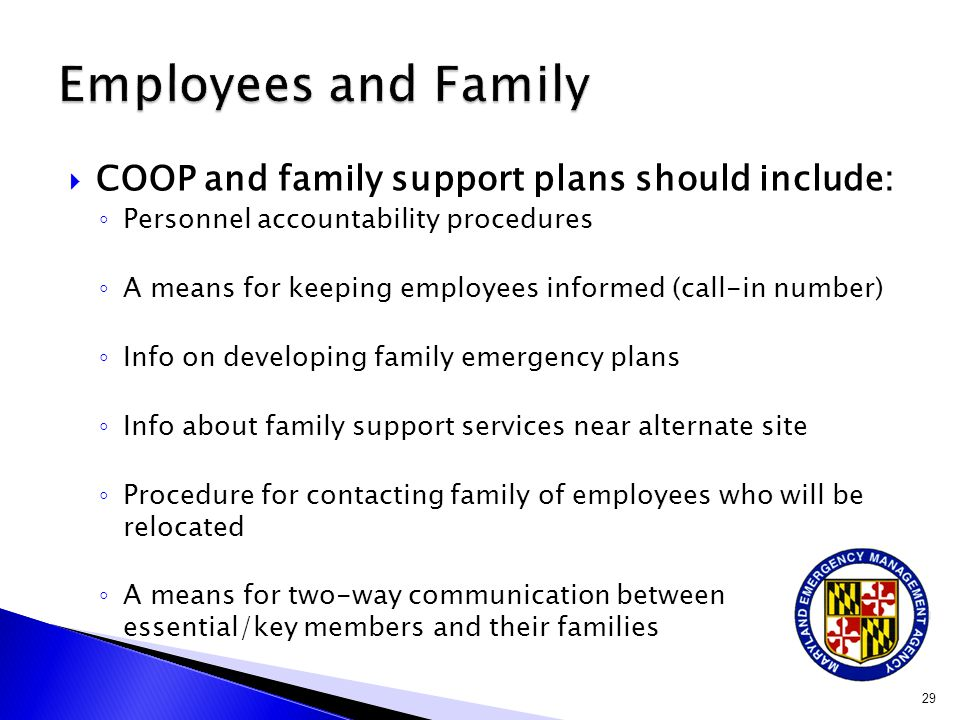  COOP and family support plans should include: ◦ Personnel accountability procedures ◦ A means for keeping employees informed (call-in number) ◦ Info on developing family emergency plans ◦ Info about family support services near alternate site ◦ Procedure for contacting family of employees who will be relocated ◦ A means for two-way communication between essential/key members and their families 29