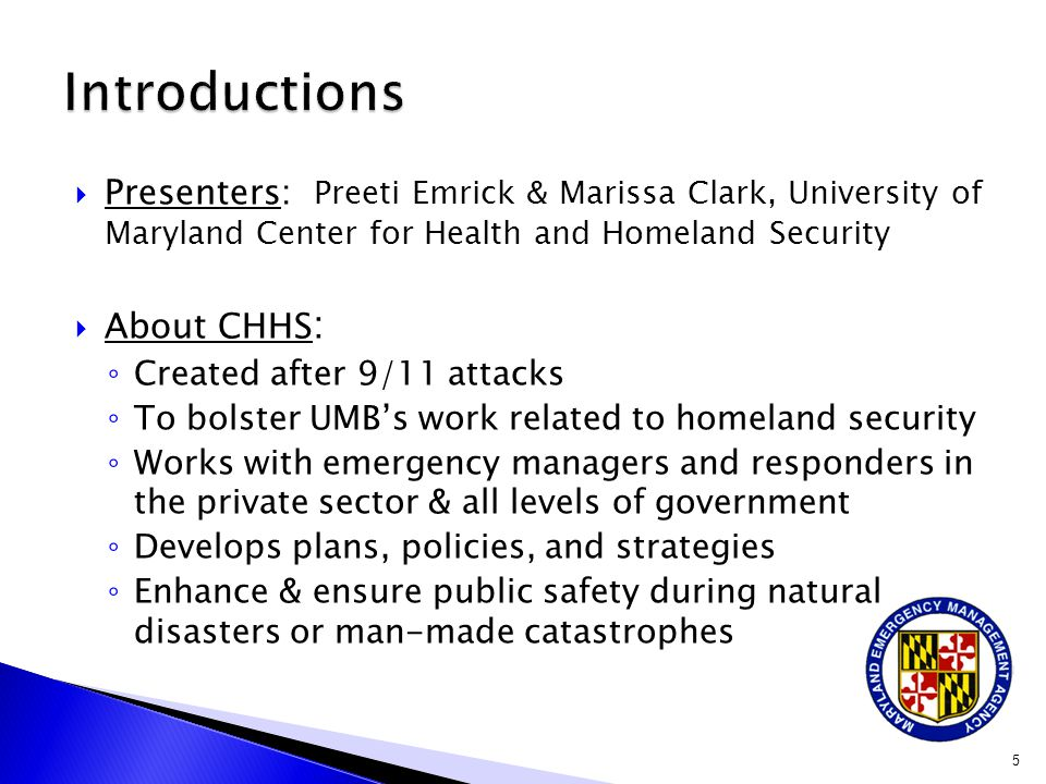  Presenters: Preeti Emrick & Marissa Clark, University of Maryland Center for Health and Homeland Security  About CHHS : ◦ Created after 9/11 attacks ◦ To bolster UMB's work related to homeland security ◦ Works with emergency managers and responders in the private sector & all levels of government ◦ Develops plans, policies, and strategies ◦ Enhance & ensure public safety during natural disasters or man-made catastrophes 5