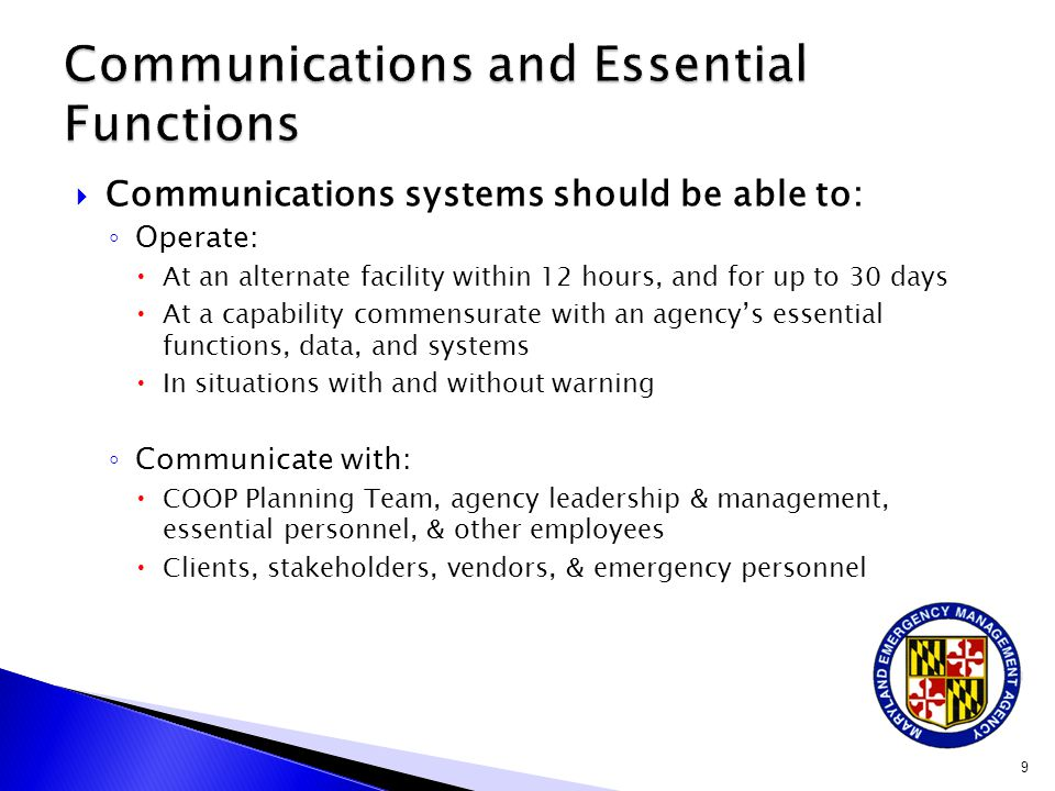  Communications systems should be able to: ◦ Operate:  At an alternate facility within 12 hours, and for up to 30 days  At a capability commensurate with an agency's essential functions, data, and systems  In situations with and without warning ◦ Communicate with:  COOP Planning Team, agency leadership & management, essential personnel, & other employees  Clients, stakeholders, vendors, & emergency personnel 9