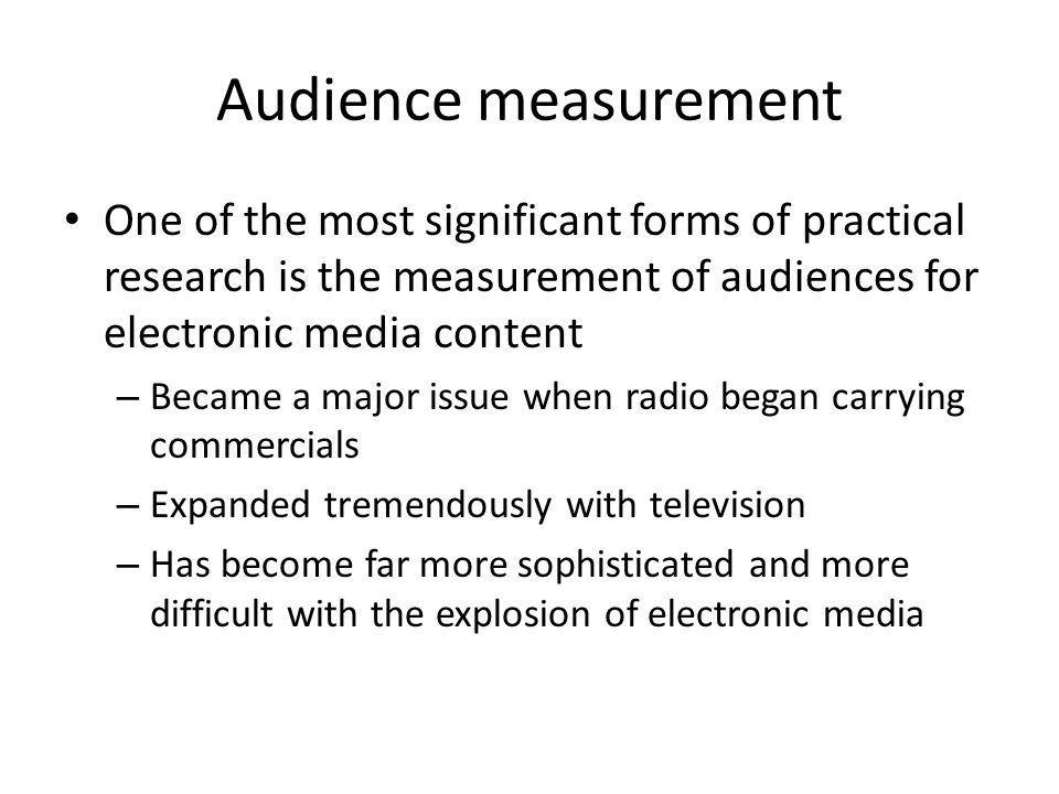 Audience measurement One of the most significant forms of practical research is the measurement of audiences for electronic media content – Became a major issue when radio began carrying commercials – Expanded tremendously with television – Has become far more sophisticated and more difficult with the explosion of electronic media