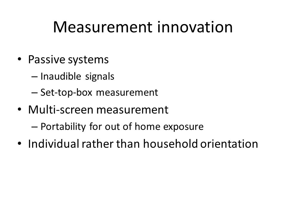 Measurement innovation Passive systems – Inaudible signals – Set-top-box measurement Multi-screen measurement – Portability for out of home exposure Individual rather than household orientation