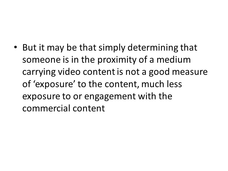 But it may be that simply determining that someone is in the proximity of a medium carrying video content is not a good measure of 'exposure' to the content, much less exposure to or engagement with the commercial content