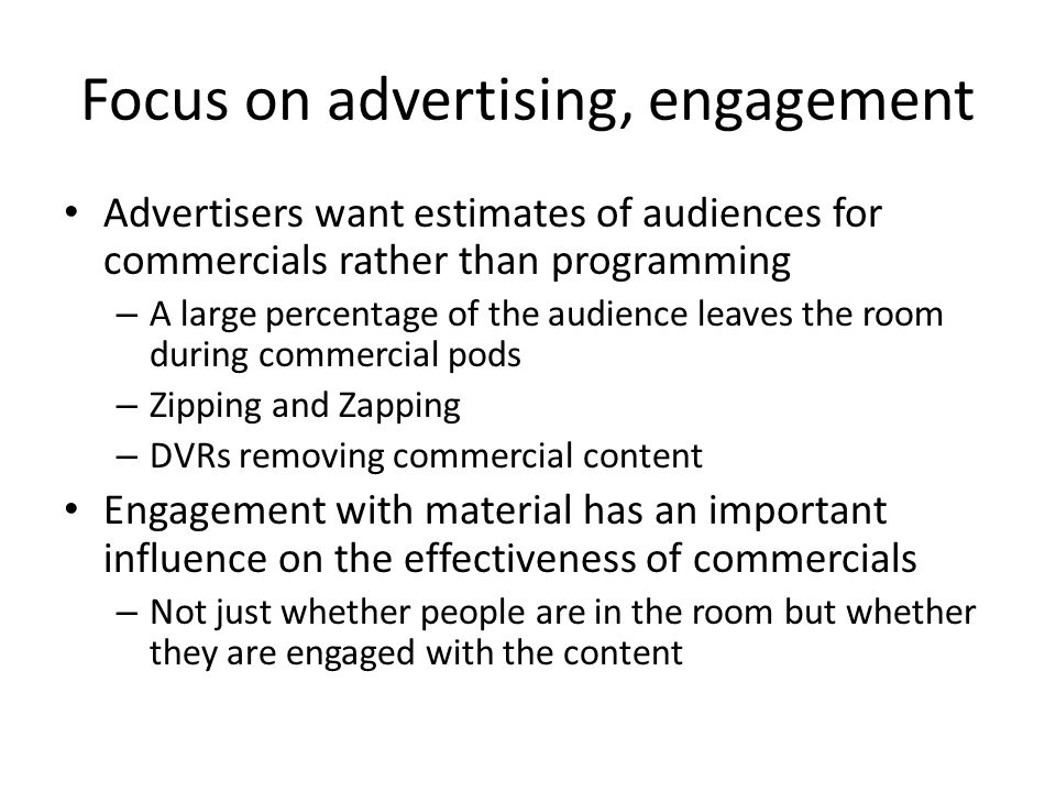 Focus on advertising, engagement Advertisers want estimates of audiences for commercials rather than programming – A large percentage of the audience leaves the room during commercial pods – Zipping and Zapping – DVRs removing commercial content Engagement with material has an important influence on the effectiveness of commercials – Not just whether people are in the room but whether they are engaged with the content