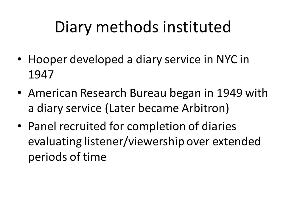 Diary methods instituted Hooper developed a diary service in NYC in 1947 American Research Bureau began in 1949 with a diary service (Later became Arbitron) Panel recruited for completion of diaries evaluating listener/viewership over extended periods of time