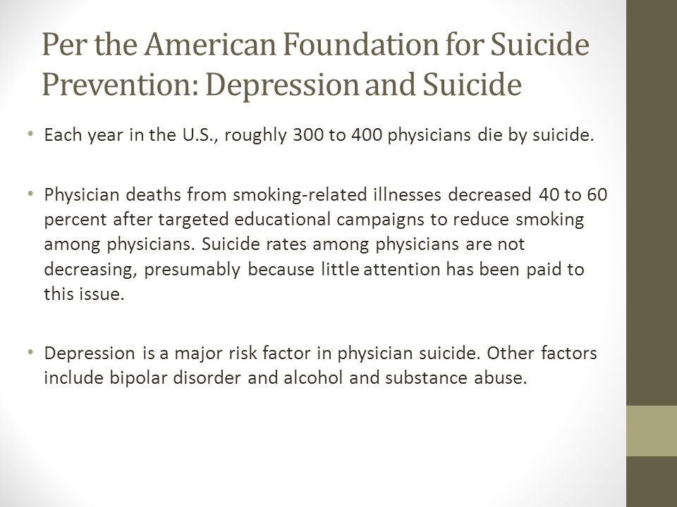 Per the American Foundation for Suicide Prevention: Depression and Suicide Each year in the U.S., roughly 300 to 400 physicians die by suicide.