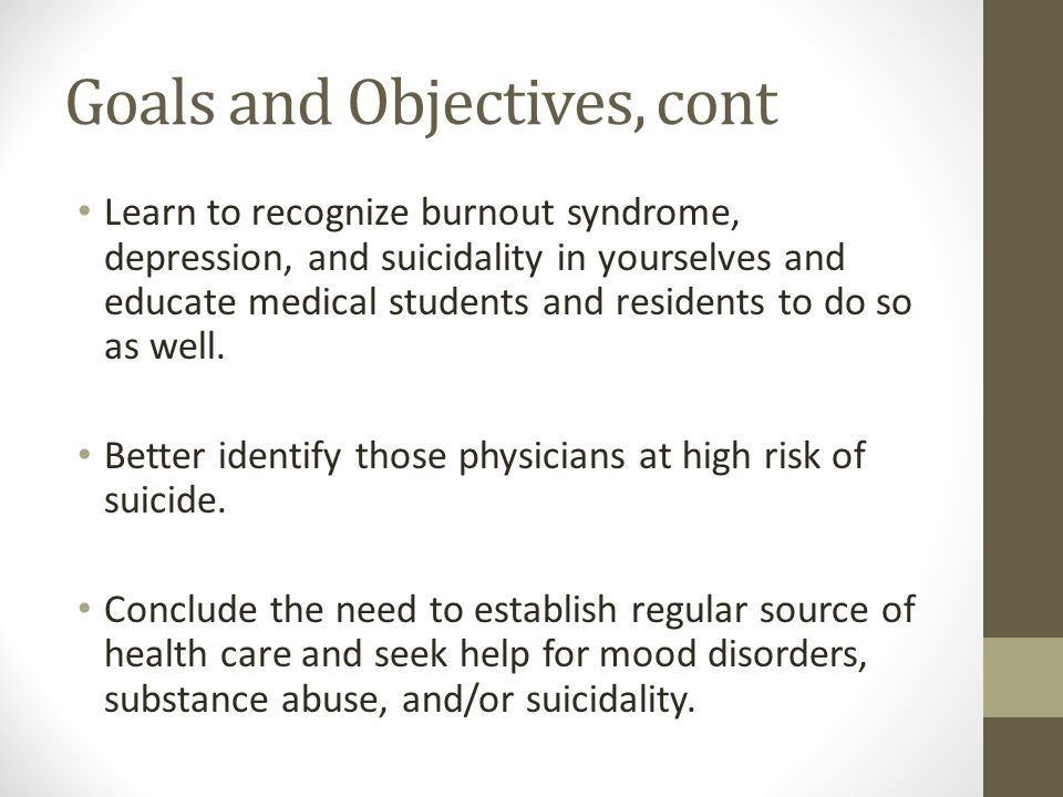 Goals and Objectives, cont Learn to recognize burnout syndrome, depression, and suicidality in yourselves and educate medical students and residents to do so as well.