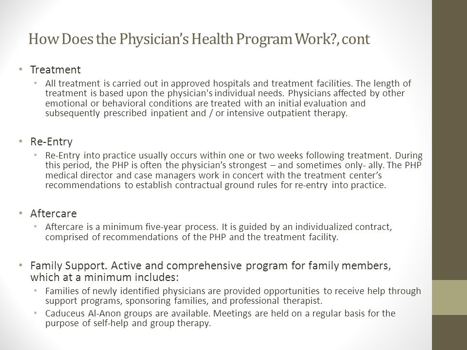 How Does the Physician's Health Program Work?, cont Treatment All treatment is carried out in approved hospitals and treatment facilities.