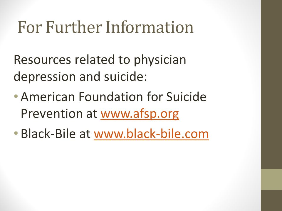For Further Information Resources related to physician depression and suicide: American Foundation for Suicide Prevention at www.afsp.orgwww.afsp.org Black-Bile at www.black-bile.comwww.black-bile.com
