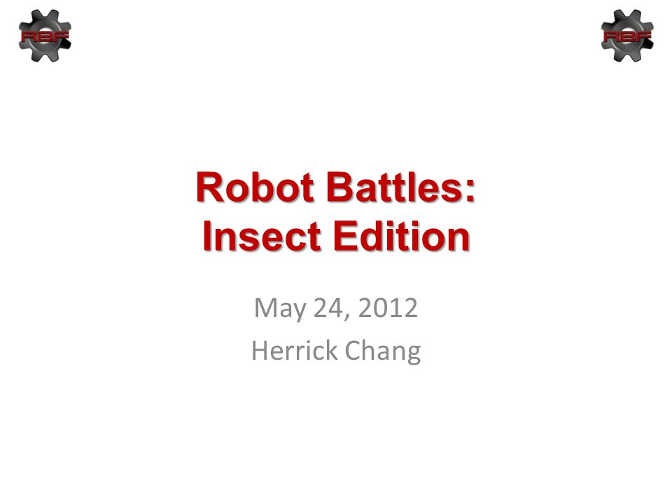 Robot Battles: Insect Edition May 24, 2012 Herrick Chang