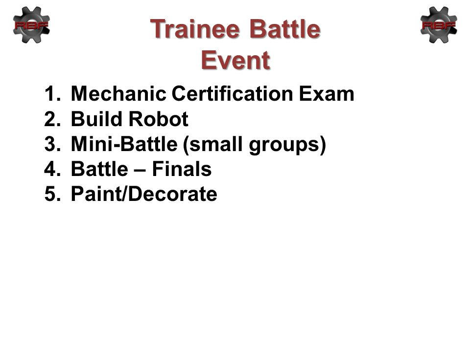 Trainee Battle Event 1.Mechanic Certification Exam 2.Build Robot 3.Mini-Battle (small groups) 4.Battle – Finals 5.Paint/Decorate