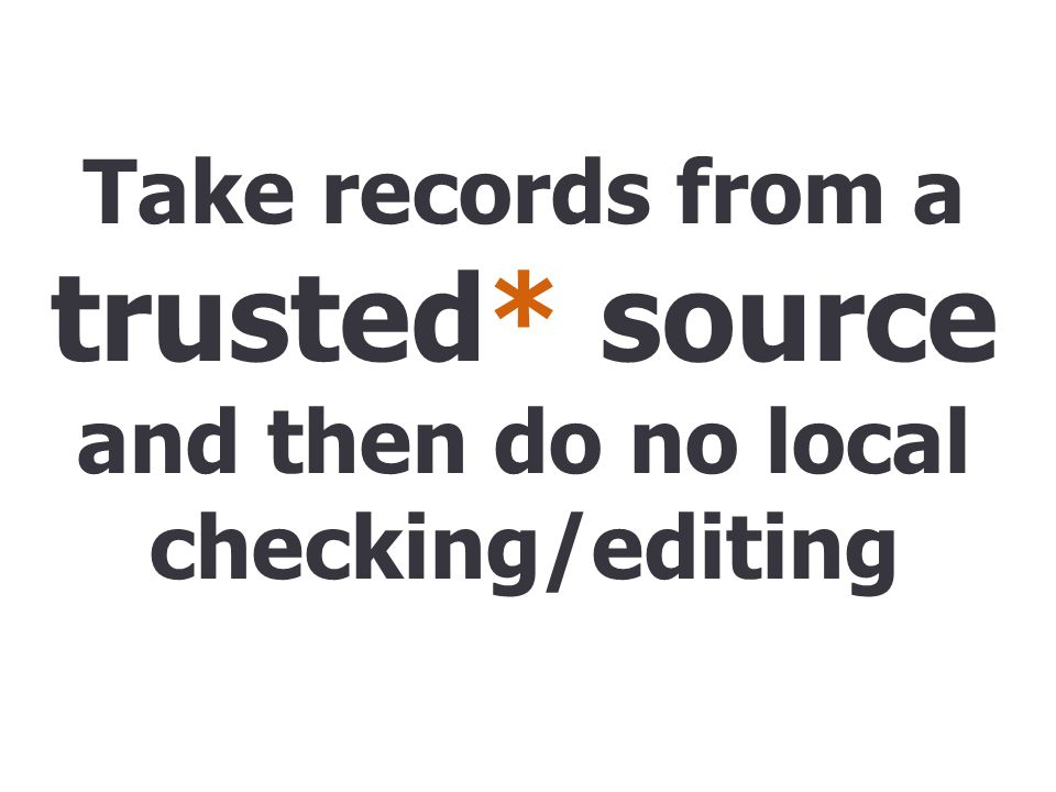 Take records from a trusted* source and then do no local checking/editing