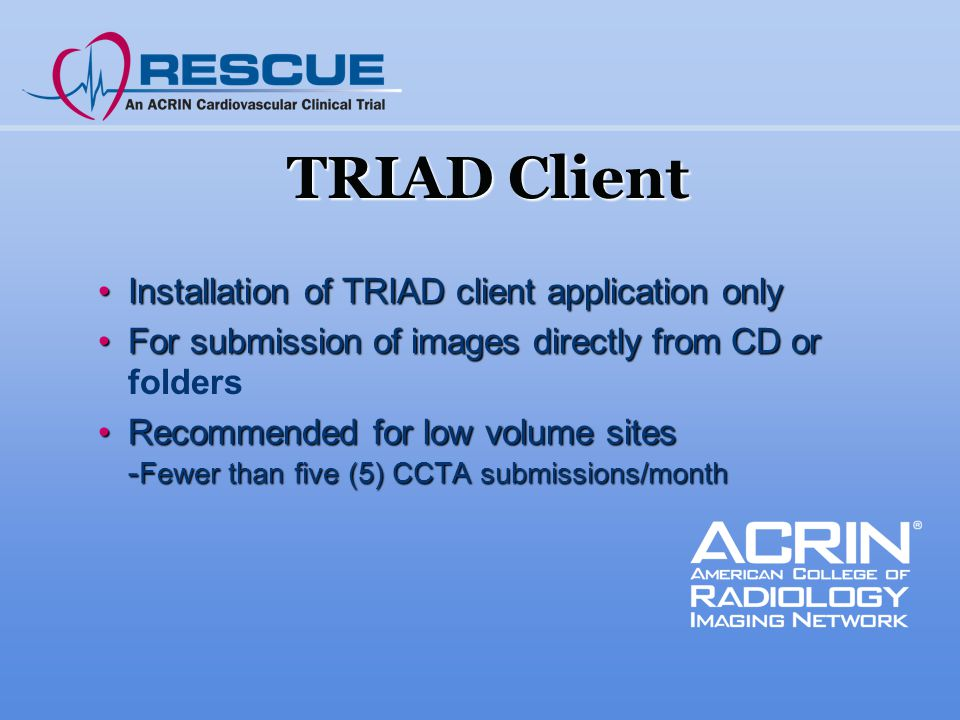 TRIAD Client Installation of TRIAD client application onlyInstallation of TRIAD client application only For submission of images directly from CD orFor submission of images directly from CD or folders Recommended for low volume sites - Fewer than five (5) CCTA submissions/monthRecommended for low volume sites - Fewer than five (5) CCTA submissions/month