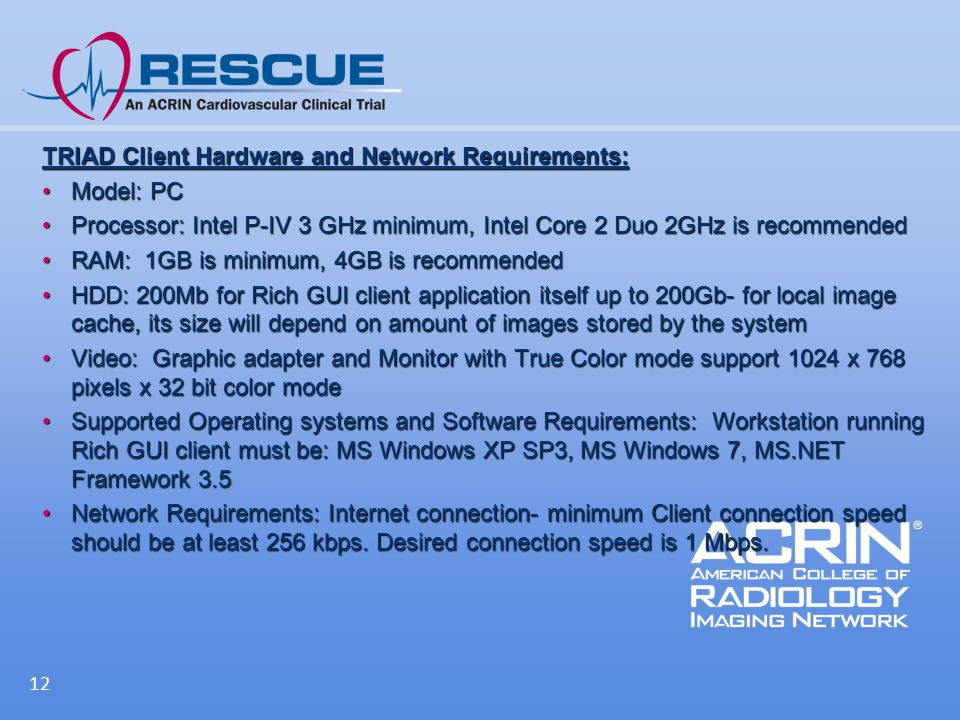 TRIAD Client Hardware and Network Requirements: Model: PCModel: PC Processor: Intel P-IV 3 GHz minimum, Intel Core 2 Duo 2GHz is recommendedProcessor: Intel P-IV 3 GHz minimum, Intel Core 2 Duo 2GHz is recommended RAM: 1GB is minimum, 4GB is recommendedRAM: 1GB is minimum, 4GB is recommended HDD: 200Mb for Rich GUI client application itself up to 200Gb- for local image cache, its size will depend on amount of images stored by the systemHDD: 200Mb for Rich GUI client application itself up to 200Gb- for local image cache, its size will depend on amount of images stored by the system Video: Graphic adapter and Monitor with True Color mode support 1024 x 768 pixels x 32 bit color modeVideo: Graphic adapter and Monitor with True Color mode support 1024 x 768 pixels x 32 bit color mode Supported Operating systems and Software Requirements: Workstation running Rich GUI client must be: MS Windows XP SP3, MS Windows 7, MS.NET Framework 3.5Supported Operating systems and Software Requirements: Workstation running Rich GUI client must be: MS Windows XP SP3, MS Windows 7, MS.NET Framework 3.5 Network Requirements: Internet connection- minimum Client connection speed should be at least 256 kbps.