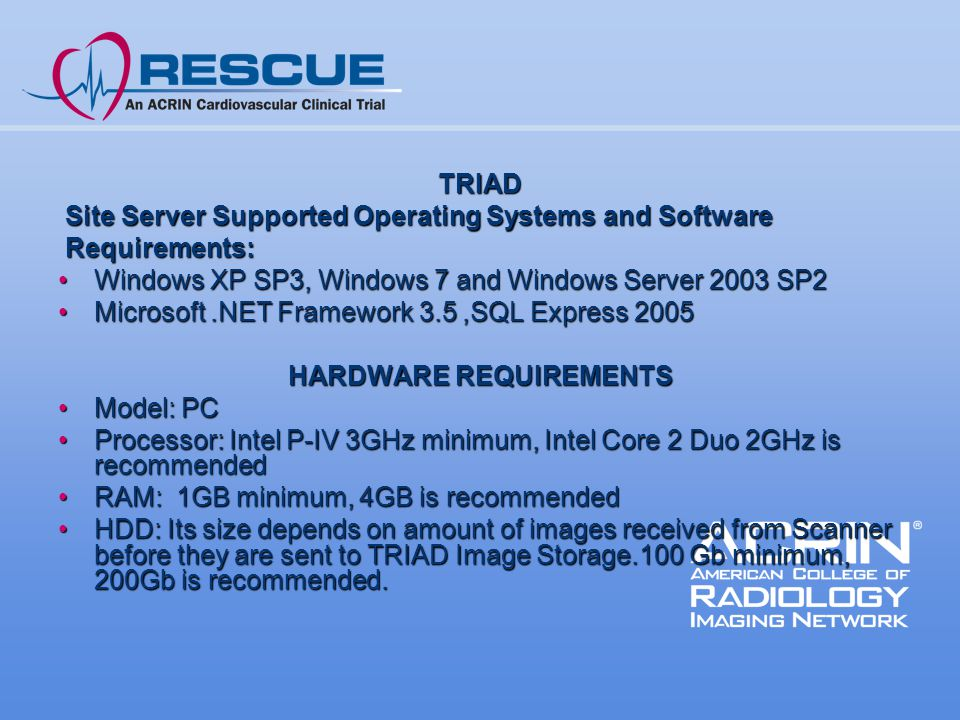 TRIAD Site Server Supported Operating Systems and Software Site Server Supported Operating Systems and Software Requirements: Requirements: Windows XP SP3, Windows 7 and Windows Server 2003 SP2Windows XP SP3, Windows 7 and Windows Server 2003 SP2 Microsoft.NET Framework 3.5,SQL Express 2005Microsoft.NET Framework 3.5,SQL Express 2005 HARDWARE REQUIREMENTS Model: PCModel: PC Processor: Intel P-IV 3GHz minimum, Intel Core 2 Duo 2GHz is recommendedProcessor: Intel P-IV 3GHz minimum, Intel Core 2 Duo 2GHz is recommended RAM: 1GB minimum, 4GB is recommendedRAM: 1GB minimum, 4GB is recommended HDD: Its size depends on amount of images received from Scanner before they are sent to TRIAD Image Storage.100 Gb minimum, 200Gb is recommended.HDD: Its size depends on amount of images received from Scanner before they are sent to TRIAD Image Storage.100 Gb minimum, 200Gb is recommended.