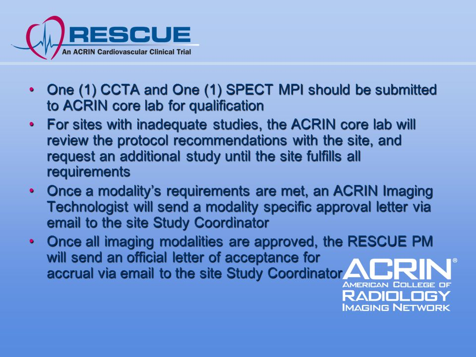 One (1) CCTA and One (1) SPECT MPI should be submitted to ACRIN core lab for qualificationOne (1) CCTA and One (1) SPECT MPI should be submitted to ACRIN core lab for qualification For sites with inadequate studies, the ACRIN core lab will review the protocol recommendations with the site, and request an additional study until the site fulfills all requirementsFor sites with inadequate studies, the ACRIN core lab will review the protocol recommendations with the site, and request an additional study until the site fulfills all requirements Once a modality's requirements are met, an ACRIN Imaging Technologist will send a modality specific approval letter via email to the site Study CoordinatorOnce a modality's requirements are met, an ACRIN Imaging Technologist will send a modality specific approval letter via email to the site Study Coordinator Once all imaging modalities are approved, the RESCUE PM will send an official letter of acceptance for accrual via email to the site Study CoordinatorOnce all imaging modalities are approved, the RESCUE PM will send an official letter of acceptance for accrual via email to the site Study Coordinator