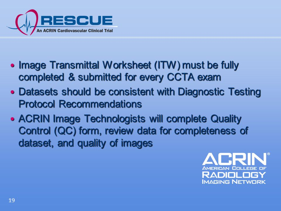 Image Transmittal Worksheet (ITW) must be fully completed & submitted for every CCTA exam Image Transmittal Worksheet (ITW) must be fully completed & submitted for every CCTA exam Datasets should be consistent with Diagnostic Testing Protocol Recommendations Datasets should be consistent with Diagnostic Testing Protocol Recommendations ACRIN Image Technologists will complete Quality Control (QC) form, review data for completeness of dataset, and quality of images ACRIN Image Technologists will complete Quality Control (QC) form, review data for completeness of dataset, and quality of images 19