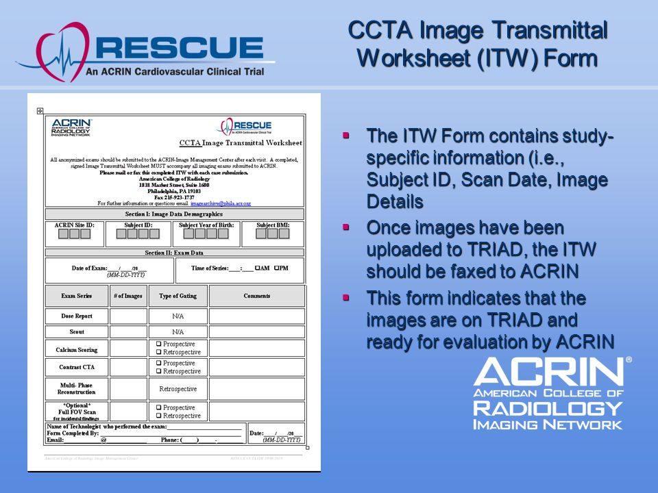 CCTA Image Transmittal Worksheet (ITW) Form  The ITW Form contains study- specific information (i.e., Subject ID, Scan Date, Image Details  Once images have been uploaded to TRIAD, the ITW should be faxed to ACRIN  This form indicates that the images are on TRIAD and ready for evaluation by ACRIN