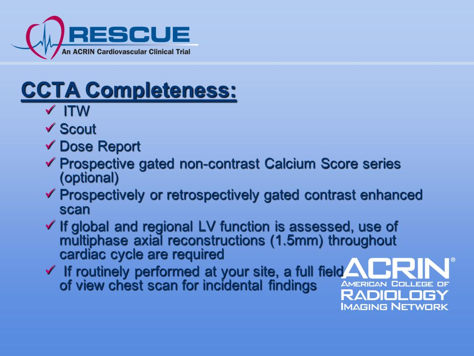 CCTA Completeness: ITW ITW Scout Scout Dose Report Dose Report Prospective gated non-contrast Calcium Score series (optional) Prospective gated non-contrast Calcium Score series (optional) Prospectively or retrospectively gated contrast enhanced scan Prospectively or retrospectively gated contrast enhanced scan If global and regional LV function is assessed, use of multiphase axial reconstructions (1.5mm) throughout cardiac cycle are required If global and regional LV function is assessed, use of multiphase axial reconstructions (1.5mm) throughout cardiac cycle are required If routinely performed at your site, a full field of view chest scan for incidental findings If routinely performed at your site, a full field of view chest scan for incidental findings