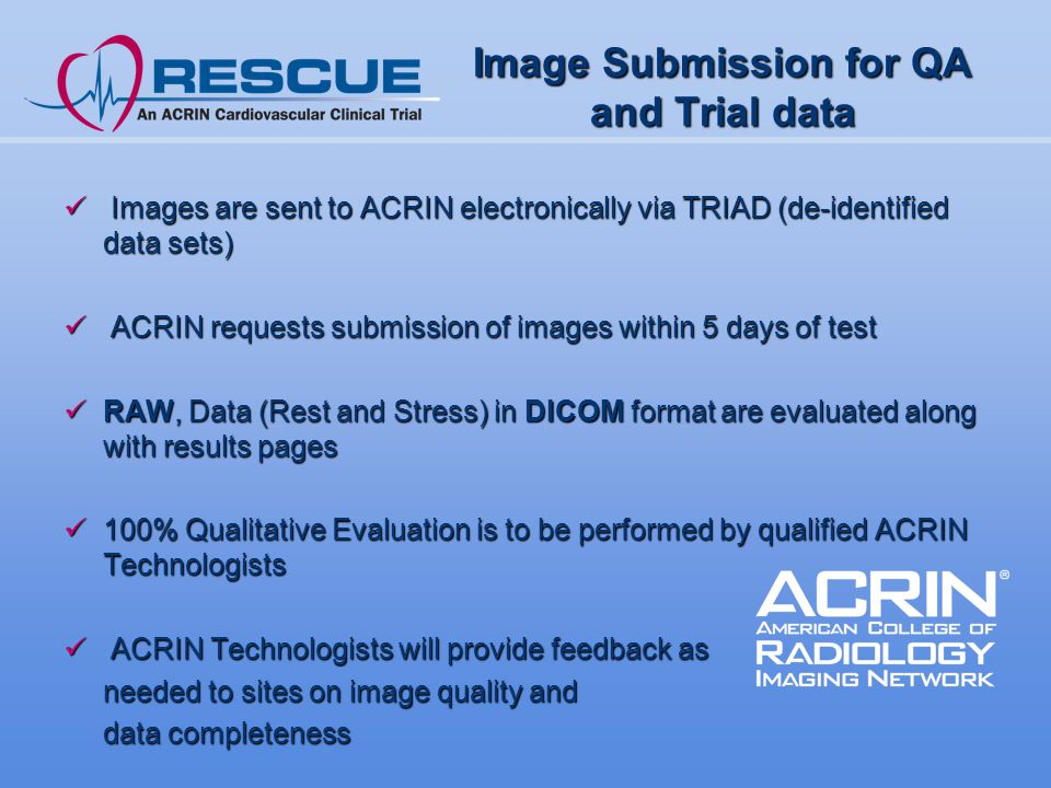 Image Submission for QA and Trial data Images are sent to ACRIN electronically via TRIAD (de-identified data sets) Images are sent to ACRIN electronically via TRIAD (de-identified data sets) ACRIN requests submission of images within 5 days of test ACRIN requests submission of images within 5 days of test RAW, Data (Rest and Stress) in DICOM format are evaluated along with results pages RAW, Data (Rest and Stress) in DICOM format are evaluated along with results pages 100% Qualitative Evaluation is to be performed by qualified ACRIN Technologists 100% Qualitative Evaluation is to be performed by qualified ACRIN Technologists ACRIN Technologists will provide feedback as ACRIN Technologists will provide feedback as needed to sites on image quality and data completeness