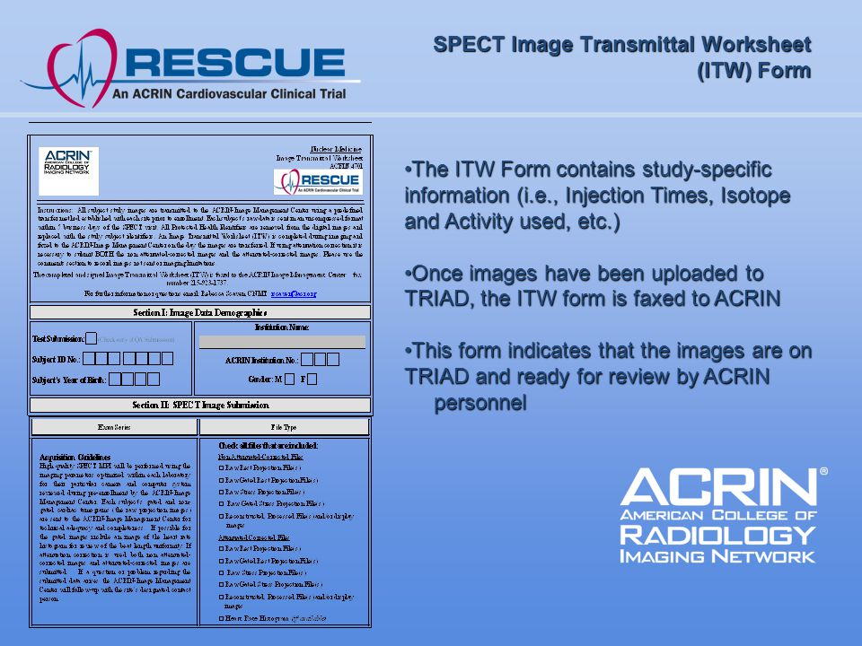 SPECT Image Transmittal Worksheet (ITW) Form The ITW Form contains study-specific information (i.e., Injection Times, Isotope and Activity used, etc.)The ITW Form contains study-specific information (i.e., Injection Times, Isotope and Activity used, etc.) Once images have been uploaded to TRIAD, the ITW form is faxed to ACRINOnce images have been uploaded to TRIAD, the ITW form is faxed to ACRIN This form indicates that the images are on TRIAD and ready for review by ACRINThis form indicates that the images are on TRIAD and ready for review by ACRIN personnel personnel
