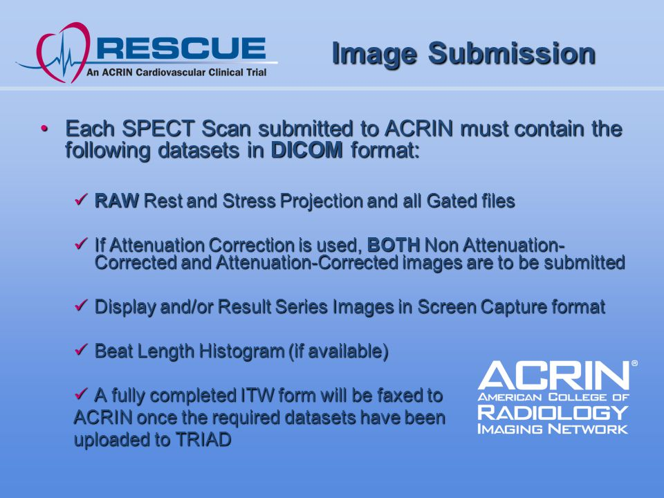 Image Submission Image Submission Each SPECT Scan submitted to ACRIN must contain the following datasets in DICOM format:Each SPECT Scan submitted to ACRIN must contain the following datasets in DICOM format: RAW Rest and Stress Projection and all Gated files RAW Rest and Stress Projection and all Gated files If Attenuation Correction is used, BOTH Non Attenuation- Corrected and Attenuation-Corrected images are to be submitted If Attenuation Correction is used, BOTH Non Attenuation- Corrected and Attenuation-Corrected images are to be submitted Display and/or Result Series Images in Screen Capture format Display and/or Result Series Images in Screen Capture format Beat Length Histogram (if available) Beat Length Histogram (if available) A fully completed ITW form will be faxed to A fully completed ITW form will be faxed to ACRIN once the required datasets have been uploaded to TRIAD