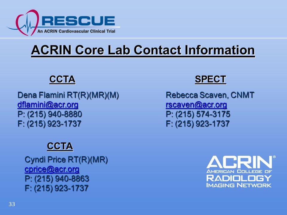 ACRIN Core Lab Contact Information 33 Rebecca Scaven, CNMT rscaven@acr.org P: (215) 574-3175 F: (215) 923-1737 Dena Flamini RT(R)(MR)(M) dflamini@acr.org P: (215) 940-8880 F: (215) 923-1737 CCTASPECT Cyndi Price RT(R)(MR) cprice@acr.org P: (215) 940-8863 F: (215) 923-1737 CCTA