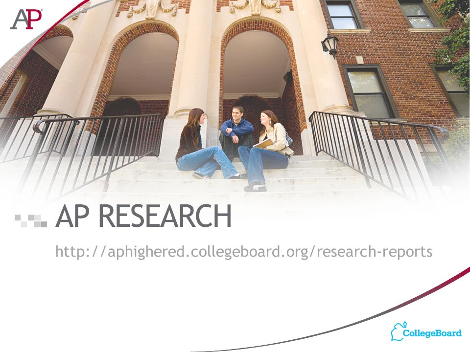 AP RESEARCH http://aphighered.collegeboard.org/research-reports