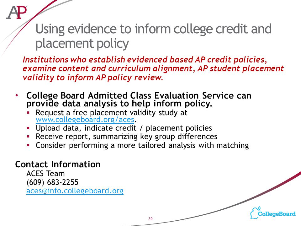 Using evidence to inform college credit and placement policy 30 Institutions who establish evidenced based AP credit policies, examine content and curriculum alignment, AP student placement validity to inform AP policy review.