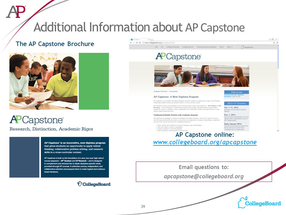 Additional Information about AP Capstone 39 AP Capstone online: www.collegeboard.org/apcapstone www.collegeboard.org/apcapstone Email questions to: apcapstone@collegeboard.org The AP Capstone Brochure