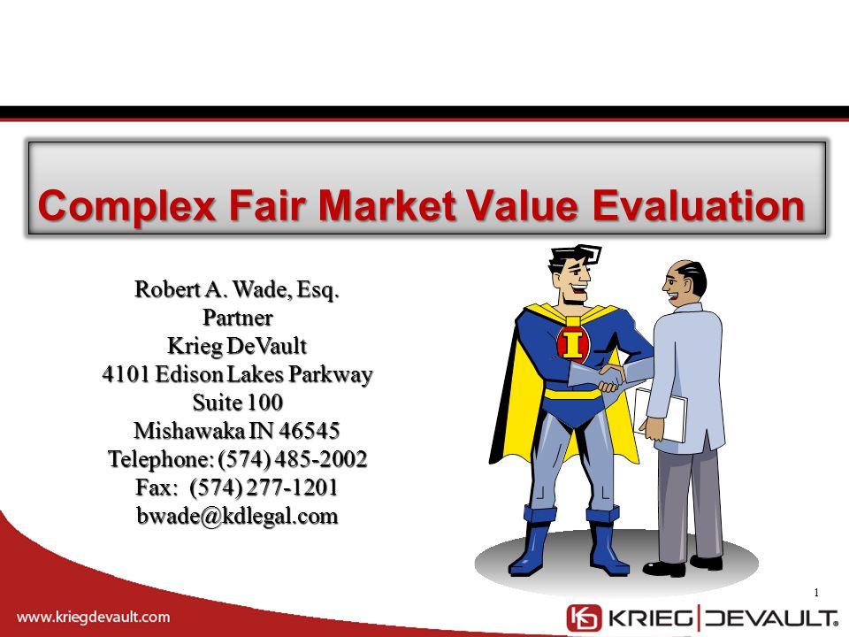 1 Complex Fair Market Value Evaluation Robert A. Wade, Esq. Partner Krieg DeVault 4101 Edison Lakes Parkway Suite 100 Mishawaka IN 46545 Telephone: (5