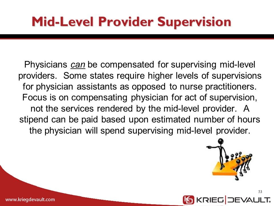 Mid-Level Provider Supervision Physicians can be compensated for supervising mid-level providers. Some states require higher levels of supervisions fo