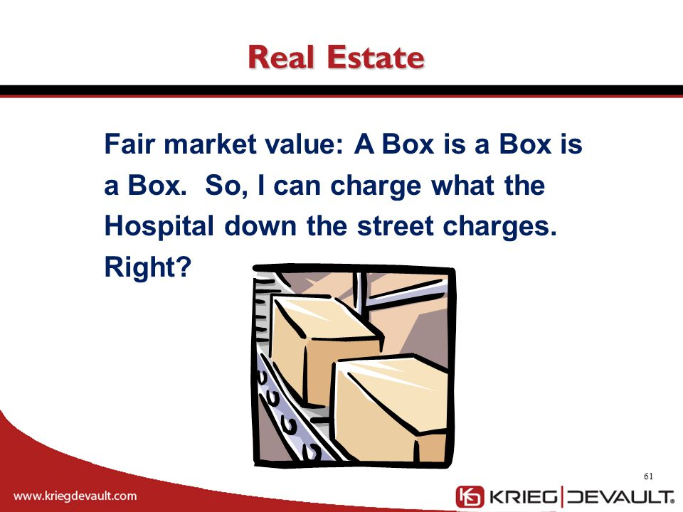 Real Estate 61 Fair market value: A Box is a Box is a Box. So, I can charge what the Hospital down the street charges. Right?