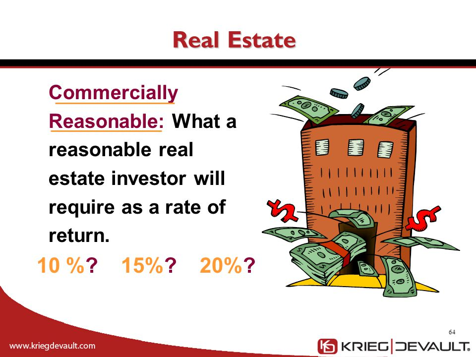 Real Estate 64 10 %? 15%? 20%? Commercially Reasonable: What a reasonable real estate investor will require as a rate of return.