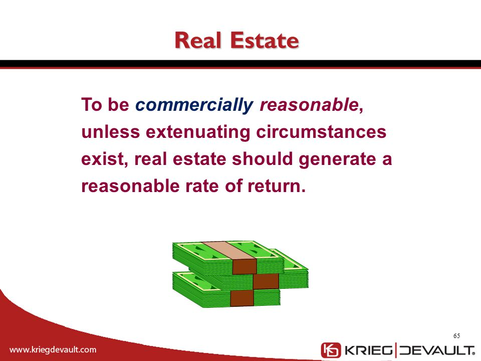 Real Estate 65 To be commercially reasonable, unless extenuating circumstances exist, real estate should generate a reasonable rate of return.
