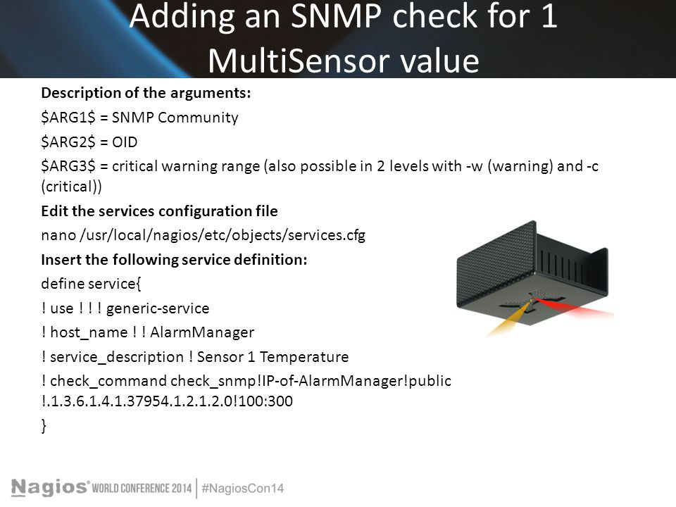 Adding an SNMP check for 1 MultiSensor value Description of the arguments: $ARG1$ = SNMP Community $ARG2$ = OID $ARG3$ = critical warning range (also possible in 2 levels with -w (warning) and -c (critical)) Edit the services configuration file nano /usr/local/nagios/etc/objects/services.cfg Insert the following service definition: define service{ .