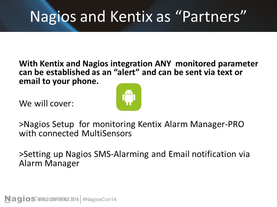 Nagios and Kentix as Partners With Kentix and Nagios integration ANY monitored parameter can be established as an alert and can be sent via text or email to your phone.