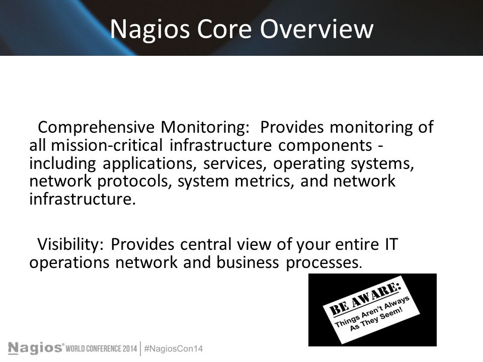 Nagios Core Overview Comprehensive Monitoring: Provides monitoring of all mission-critical infrastructure components - including applications, services, operating systems, network protocols, system metrics, and network infrastructure.