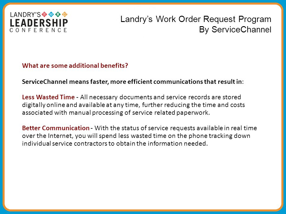 Landry's Work Order Request Program By ServiceCha nnel What are some additional benefits? ServiceChannel means faster, more efficient communications t
