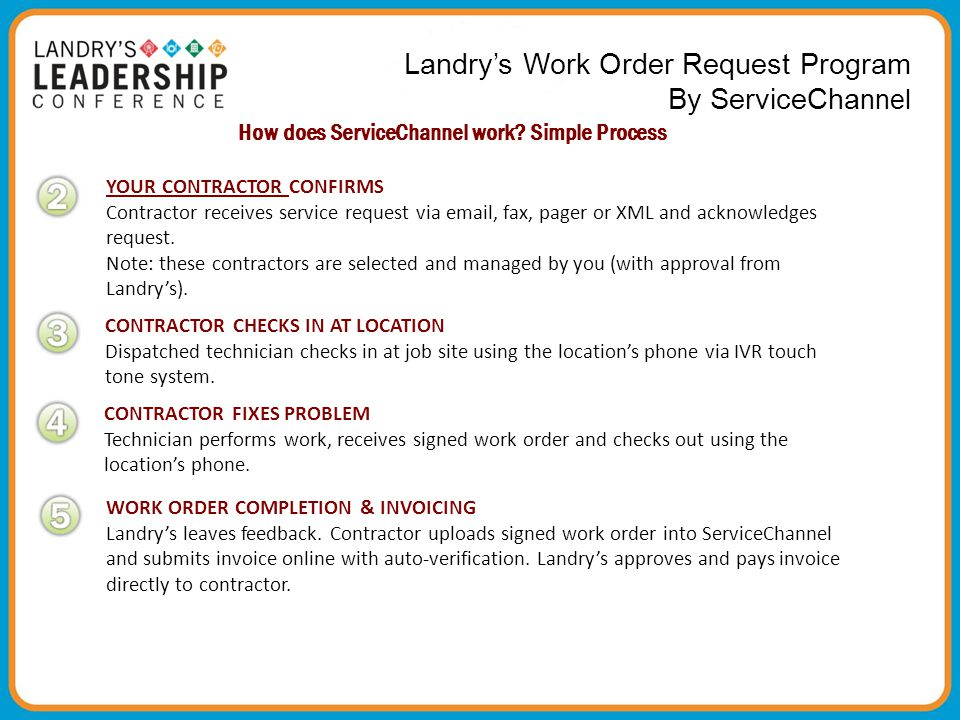 Landry's Work Order Request Program By ServiceCha nnel How does ServiceChannel work? Simple Process YOUR CONTRACTOR CONFIRMS Contractor receives servi