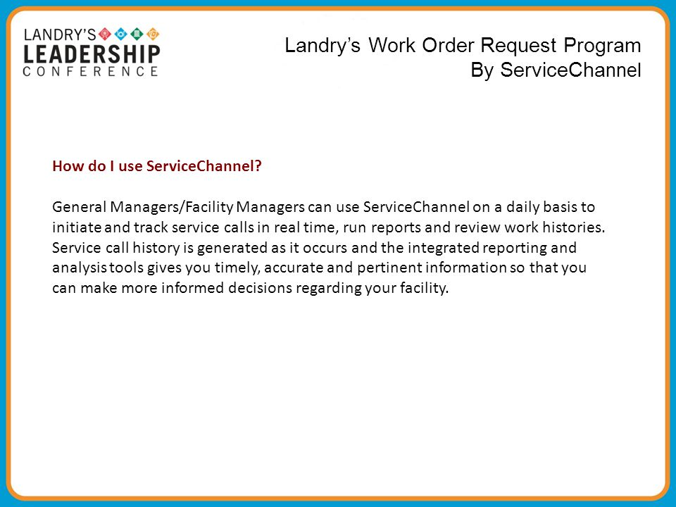 Landry's Work Order Request Program By ServiceCha nnel How do I use ServiceChannel? General Managers/Facility Managers can use ServiceChannel on a dai