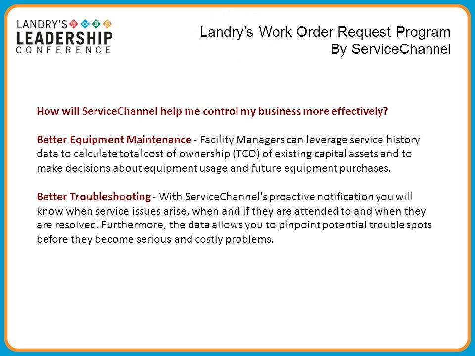 Landry's Work Order Request Program By ServiceCha nnel How will ServiceChannel help me control my business more effectively? Better Equipment Maintena