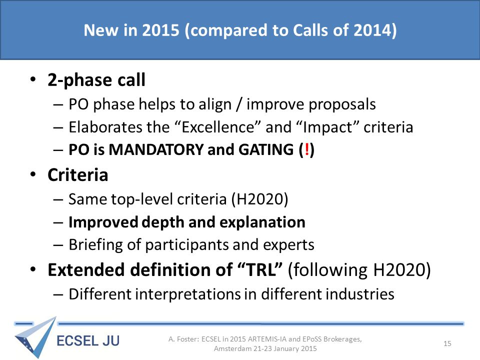 New in 2015 (compared to Calls of 2014) 2-phase call – PO phase helps to align / improve proposals – Elaborates the Excellence and Impact criteria – PO is MANDATORY and GATING (!) Criteria – Same top-level criteria (H2020) – Improved depth and explanation – Briefing of participants and experts Extended definition of TRL (following H2020) – Different interpretations in different industries A.
