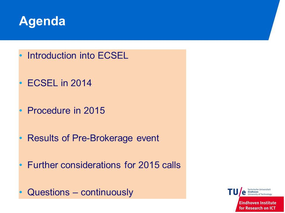 Agenda Introduction into ECSEL ECSEL in 2014 Procedure in 2015 Results of Pre-Brokerage event Further considerations for 2015 calls Questions – continuously