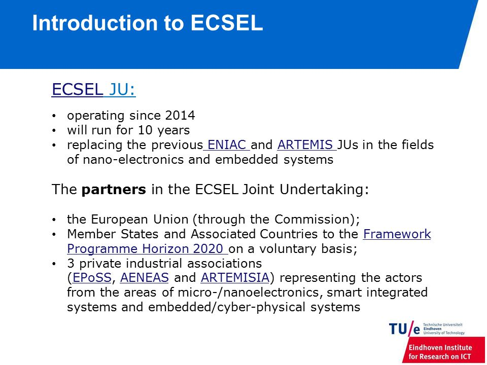 Introduction to ECSEL ECSELECSEL JU: operating since 2014 will run for 10 years replacing the previous ENIAC and ARTEMIS JUs in the fields of nano-electronics and embedded systems ENIAC ARTEMIS The partners in the ECSEL Joint Undertaking: the European Union (through the Commission); Member States and Associated Countries to the Framework Programme Horizon 2020 on a voluntary basis;Framework Programme Horizon 2020 3 private industrial associations (EPoSS, AENEAS and ARTEMISIA) representing the actors from the areas of micro-/nanoelectronics, smart integrated systems and embedded/cyber-physical systemsEPoSSAENEASARTEMISIA