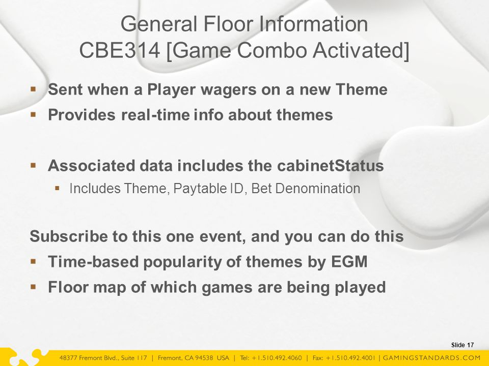 Slide 17 General Floor Information CBE314 [Game Combo Activated]  Sent when a Player wagers on a new Theme  Provides real-time info about themes  A
