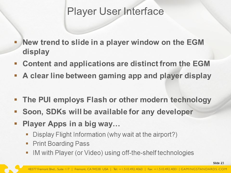 Slide 23 Player User Interface  New trend to slide in a player window on the EGM display  Content and applications are distinct from the EGM  A cle