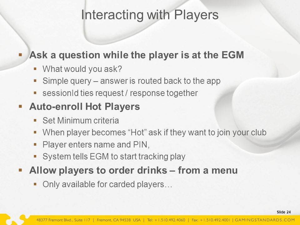 Slide 24 Interacting with Players  Ask a question while the player is at the EGM  What would you ask?  Simple query – answer is routed back to the