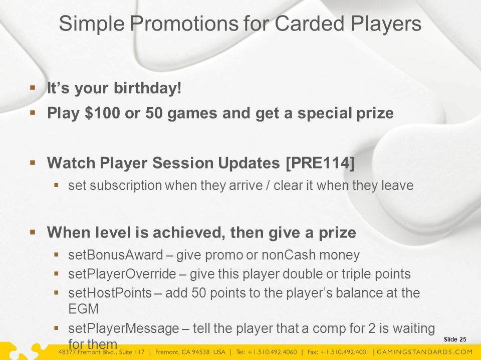 Slide 25 Simple Promotions for Carded Players  It's your birthday!  Play $100 or 50 games and get a special prize  Watch Player Session Updates [PR