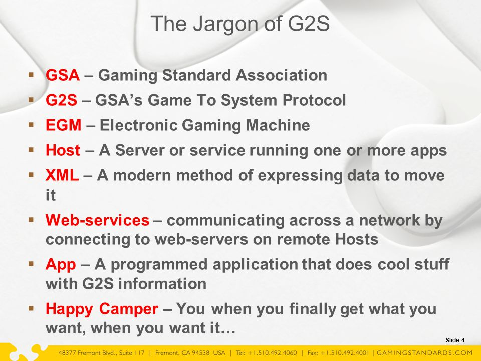 Slide 4 The Jargon of G2S  GSA – Gaming Standard Association  G2S – GSA's Game To System Protocol  EGM – Electronic Gaming Machine  Host – A Serve